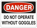 DANGER DO NOT OPERATE WITHOUT GOGGLES Sign - Choose 7 X 10 - 10 X 14, Pressure Sensitive Vinyl, Plastic or Aluminum.