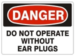 DANGER DO NOT OPERATE WITHOUT EAR PLUGS Sign - Choose 7 X 10 - 10 X 14, Pressure Sensitive Vinyl, Plastic or Aluminum.