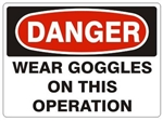 DANGER WEAR GOGGLES ON THIS OPERATION Sign - Choose 7 X 10 - 10 X 14, Pressure Sensitive Vinyl, Plastic or Aluminum.