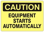 CAUTION EQUIPMENT STARTS AUTOMATICALLY Sign - Choose 7 X 10 - 10 X 14, Self Adhesive Vinyl, Plastic or Aluminum.