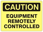 CAUTION EQUIPMENT REMOTELY CONTROLLED Sign - Choose 7 X 10 - 10 X 14, Self Adhesive Vinyl, Plastic or Aluminum.