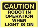CAUTION ROBOT IN OPERATION WHEN LIGHT IS ON Sign - Choose 7 X 10 - 10 X 14, Self Adhesive Vinyl, Plastic or Aluminum.