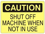 CAUTION SHUT OFF MACHINE WHEN NOT IN USE, OSHA Safety Sign, Choose from 2 Sizes and 3 Constructions