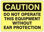 CAUTION DO NOT OPERATE THIS EQUIPMENT WITHOUT EAR PROTECTION Sign - Choose 7 X 10 - 10 X 14, Self Adhesive Vinyl, Plastic or Aluminum.