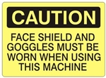 CAUTION FACE SHIELD AND GOGGLES MUST BE WORN WHEN USING THIS MACHINE Sign - Choose 7 X 10 - 10 X 14, Self Adhesive Vinyl, Plastic or Aluminum.