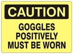 CAUTION GOGGLES POSITIVELY MUST BE WORN Sign - Choose 7 X 10 - 10 X 14, Self Adhesive Vinyl, Plastic or Aluminum.