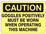 CAUTION GOGGLES POSITIVELY MUST BE WORN WHEN OPERATING THIS MACHINE Sign - Choose 7 X 10 - 10 X 14, Self Adhesive Vinyl, Plastic or Aluminum.