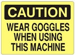 CAUTION WEAR GOGGLES WHEN USING THIS MACHINE Sign - Choose 7 X 10 - 10 X 14, Self Adhesive Vinyl, Plastic or Aluminum.
