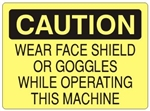 CAUTION WEAR FACE SHIELD OR GOGGLES WHILE OPERATING THIS MACHINE Sign - Choose 7 X 10 - 10 X 14, Self Adhesive Vinyl, Plastic or Aluminum.