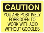CAUTION YOU ARE POSITIVELY FORBIDDEN TO WORK WITH ACID WITHOUT GOGGLES Sign - Choose 7 X 10 - 10 X 14, Self Adhesive Vinyl, Plastic or Aluminum.