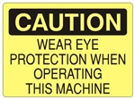 CAUTION WEAR EYE PROTECTION WHEN OPERATING THIS MACHINE Sign - Choose 7 X 10 - 10 X 14, Self Adhesive Vinyl, Plastic or Aluminum.