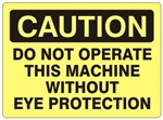 CAUTION DO NOT OPERATE THIS MACHINE WITHOUT EYE PROTECTION Sign - Choose 7 X 10 - 10 X 14, Self Adhesive Vinyl, Plastic or Aluminum.