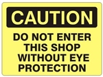 CAUTION DO NOT ENTER SHOP WITHOUT EYE PROTECTION Sign - Choose 7 X 10 - 10 X 14, Self Adhesive Vinyl, Plastic or Aluminum.