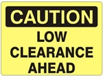 CAUTION LOW CLEARANCE AHEAD Sign - Choose 7 X 10 - 10 X 14, Self Adhesive Vinyl, Plastic or Aluminum.