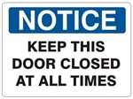 NOTICE KEEP THIS DOOR CLOSED AT ALL TIMES Sign - Choose 7 X 10 - 10 X 14, Self Adhesive Vinyl, Plastic or Aluminum.