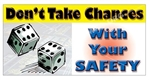 Don't Take Chances With Your Safety, Banners and Posters, Choose from 6 sizes