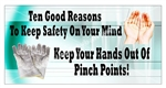 Ten Good Reasons To Keep Safety On Your Mind, Keep Hands Out of Pinch Points, Safety Banners and Posters, Choose from 6 sizes
