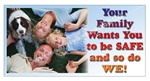 Your Family Wants You To Be Safe And So Do We, Safety Banners and Posters, Choose from 6 sizes