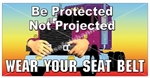 Be Protected, Not Projected, Wear Your Seat Belt, Safety Banners and Posters, Choose from 6 sizes