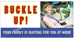 Buckle Up, Your Family is Waiting For You at Home, Safety Banners and Posters, Choose from 6 sizes